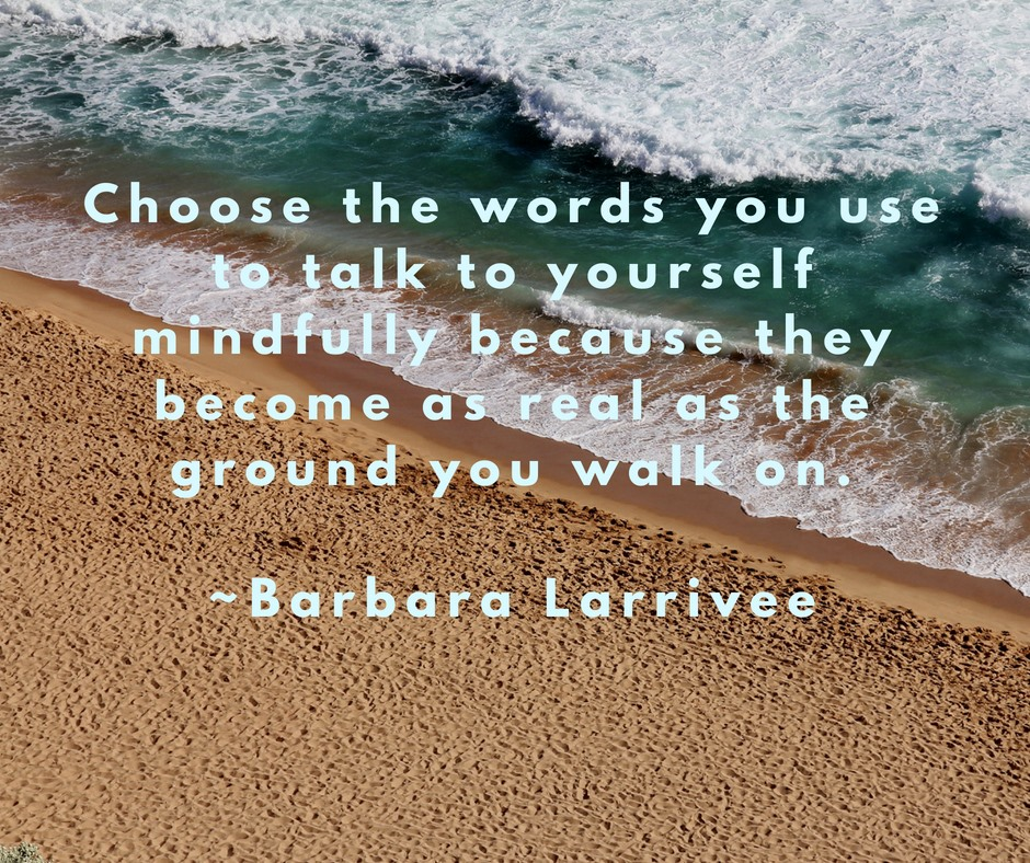 Choose the words you use to talk to yourself mindfully because they become as real as the ground you walk on. - Barbara Larrivee